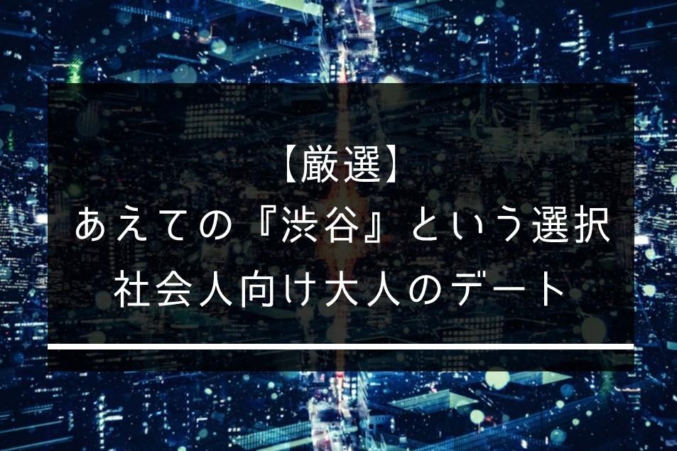 【厳選】あえての『渋谷』という選択。社会人向け大人のデートスポット