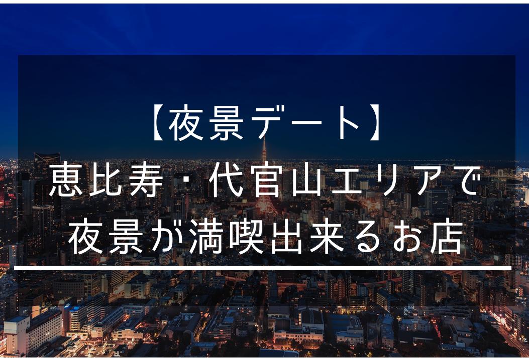 【夜景デート】恵比寿・代官山の景色の良い席でディナーの出来るお店