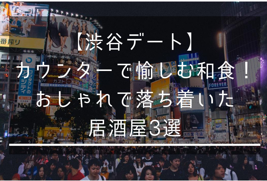 【渋谷デート】カウンターで楽しむ和食!おしゃれで落ち着いた居酒屋3選